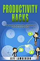 Productivity Hacks: The Secrets to Boost Your Productivity in Life with Minimal Effort