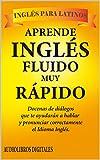 Aprende Inglés Fluido muy Rápido: Docenas de diálogos que te Ayudarán a hablar y pronunciar correcta...