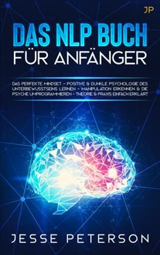 Das Nlp Buch für Anfänger: Das perfekte Mindset - Positive & dunkle Psychologie des Unterbewusstseins lernen - Manipulation erkennen & die Psyche ... & Psychologie Bücher)