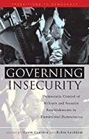 Governing Insecurity: Democratic Control of Military and Security Establishments in Transitional Democracies (Transitions to Democracy)