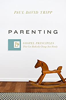 Parenting: 14 Gospel Principles That Can Radically Change Your Family by [Paul David Tripp]