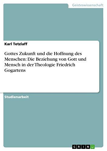 Gottes Zukunft und die  Hoffnung des Menschen: Die Beziehung von Gott und Mensch in der Theologie Friedrich Gogartens