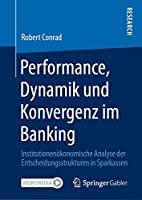 Performance, Dynamik und Konvergenz im Banking: Institutionenoekonomische Analyse der Entscheidungsstrukturen in Sparkassen