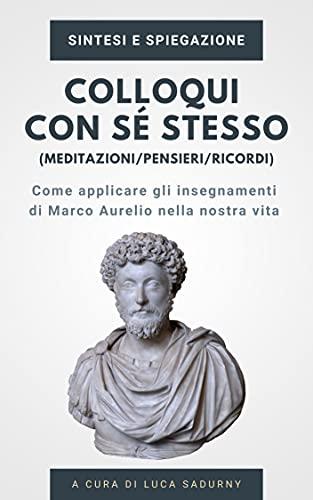 Colloqui con sé stesso / Pensieri / Meditazioni di Marco Aurelio - Sintesi e Spiegazione: Gli insegnamenti ed i temi principali del capolavoro di Marco Aurelio
