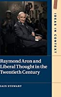 Raymond Aron and Liberal Thought in the Twentieth Century (Ideas in Context, Series Number 124)
