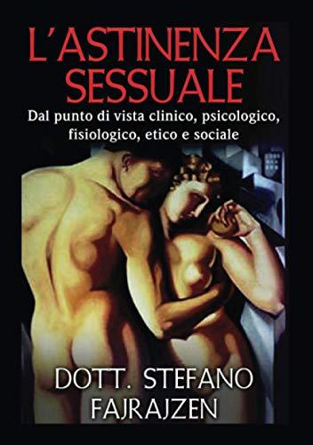 L'astinenza sessuale: Dal punto di vista clinico, psicologico, fisiologico, etico e sociale