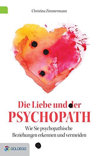 Die Liebe und der Psychopath: Psychopathische Beziehungen erkennen und vermeiden