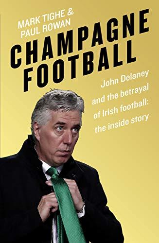 Champagne Football: John Delaney and the Betrayal of Irish Football: The Inside Story