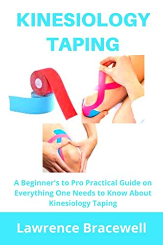 KINESIOLOGY  TAPING: A Beginners to Pro Practical Guide on Everything One Needs to Know About Kinesiology Taping (English Edition)