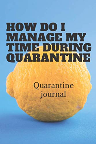 HOW DO I MANAGE MY TIME DURING QUARANRINE: journal for health ,write your sevenires during quarantine ,jounal 6x9, daily planner,relax