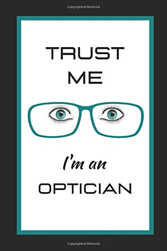Trust Me I'm An Optician: Themed Novelty Lined Notebook / Journal To Write In Perfect Gift Item