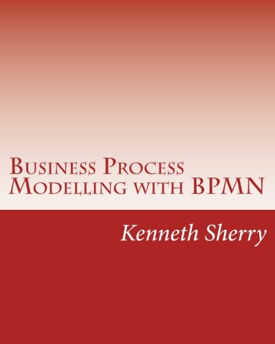 Business Process Modelling with BPMN: Modelling And Designing Business Processes Course Book Using The Business Process Model and Notation Specification Version 2.0