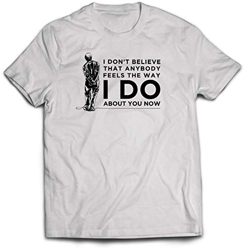 I Don't Believe Anybody Feels The Way I Do T-Shirt - Valentine's Day Present Gift Twin Needle Collar 100% Combed Ringspun Cotton High Stitch Density Extreme Comfort (White, 3-4 Years)