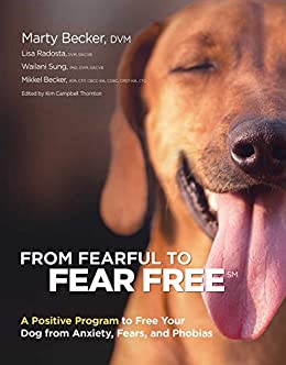 From Fearful to Fear Free: A Positive Program to Free Your Dog from Anxiety, Fears, and Phobias by [Marty Becker, Mikkel Becker, Lisa Radosta]