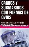 CARROS Y SUBMARINOS CON FORMAS DE OVNIS: MADE IN CARROS Y SUBMARINOS CON FORMAS DE OVNIS