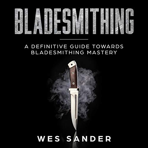 Bladesmithing: A Definitive Guide Towards Bladesmithing Mastery audiobook cover art