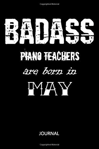 Badass Piano Teachers are born in May: Notebook Birthday Gift / University Graduation gift / Lined Notebook / Journal Gift, 110 Pages, 6x9, Soft Cover, Matte Finish