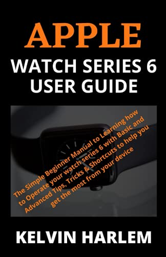 APPLE WATCH SERIES 6 USER GUIDE: The Simple Beginner Manual to Learning how to Operate your watch series 6 with Basic and Advanced Tips, Tricks & Shortcuts to help you get the most from your devi