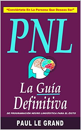 PNL - La Guía Definitiva De Programación Neuro Lingüística Para El Éxito (Hipnosis y Psicología Oscura)