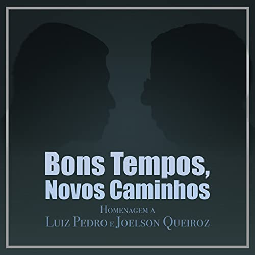 Bons Tempos, Novos Caminhos: Homenagem a Luiz Pedro e Joelson