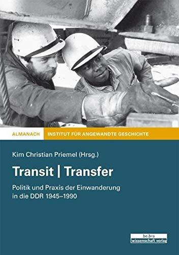 Transit | Transfer: Politik und Praxis der Einwanderung in der DDR 1945-1990: Politik und Praxis der Einwanderung in die DDR 1945-1990