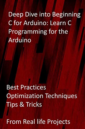 Deep Dive into Beginning C for Arduino: Learn C Programming for the Arduino: Best Practices, Optimization Techniques, Tips & Tricks from Real life Projects (English Edition)