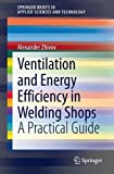 Ventilation and Energy Efficiency in Welding Shops: A Practical Guide (SpringerBriefs in Applied Sciences and Technology)