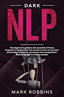 Dark Nlp: The beginner's guide to the essential of Neuro linguistic programming. The secrets on how to Use Dark Psychology, influence, persuasion and manipulation. Body language to analyze people.