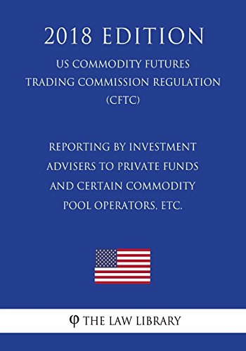Reporting by Investment Advisers to Private Funds and Certain Commodity Pool Operators, etc. (US Commodity Futures Trading Commission Regulation) (CFTC) (2018 Edition)