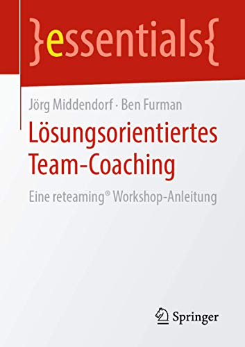 Lösungsorientiertes Team-Coaching: Eine reteaming® Workshop-Anleitung (essentials)