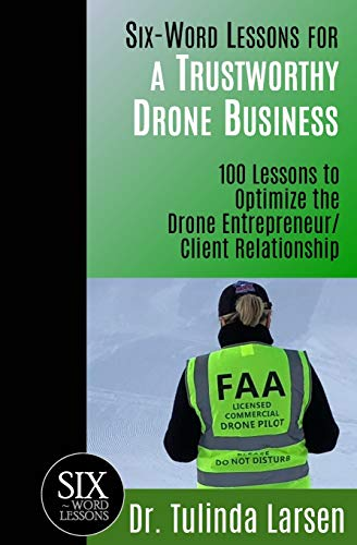 Six-Word Lessons for a Trustworthy Drone Business: 100 Lessons to Optimize the Drone Entrepreneur/Client Relationship (The Six-Word Lessons Series)