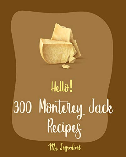 Hello! 300 Monterey Jack Recipes: Best Monterey Jack Cookbook Ever For Beginners [Lasagna Recipe, Enchilada Cookbook, Mexican Casserole Cookbook, Ground ... & Cheese Recipe] [Book 1] (English Edition)