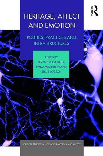 Heritage, Affect and Emotion: Politics, practices and infrastructures (Critical Studies in Heritage, Emotion and Affect)
