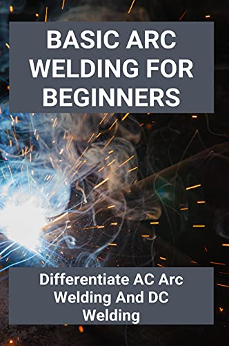 Basic Arc Welding For Beginners: Differentiate AC Arc Welding And DC Welding: Carbon Arc Welding (English Edition)