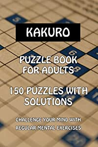 KAKURO: Puzzle Books for Adults, 150 Puzzles with Solutions, easy to medium