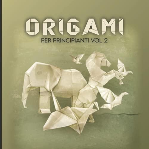 Origami per Principianti VOL 2: 40 Facili Modelli con Istruzioni Passo-passo, Un'introduzione Progressiva All'arte della Piegatura della Carta / Libro Origami Divertenti / Origami Semplici per Bambini