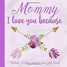 Mommy I Love You Because What I love About You Gift Book: Prompted Fill-in the Blank Personalized Journal   25 Reasons Why I Love You   Christmas, ... Present Idea (I Wrote a Book About You)