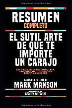 "Resumen Completo ""El Sutil Arte De Que Te Importe Un Carajo (The Subtle Art Of Not Giving A F*Ck: A Counterintuitive Approach To Living A Good Life) - ... En El Libro De Mark Manson (Spanish Edition)"