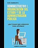 Administrativo I. Organización del Estado y de la Administración Pública: ¿Qué tengo que...