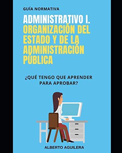 Administrativo I. Organización del Estado y de la Administración Pública: ¿Qué tengo que aprender para aprobar?: 1 (Guía Normativa Administrativo)