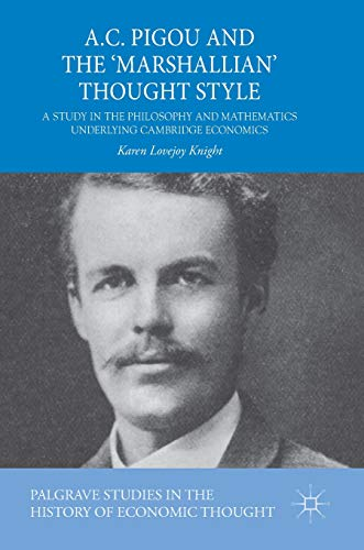 A.C. Pigou and the \'Marshallian\' Thought Style: A Study in the Philosophy and Mathematics Underlying Cambridge Economics (Palgrave Studies in the History of Economic Thought)