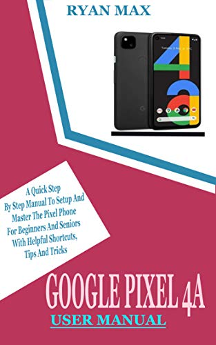 GOOGLE PIXEL 4A USER MANUAL: A Quick Step by Step Manual to Setup and Master the Pixel Phone for Beginners and Seniors with Helpful Shortcuts, Tips and Tricks (English Edition)