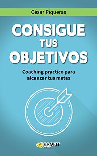 Consigue tus objetivos: Coaching práctico para alcanzar tus metas