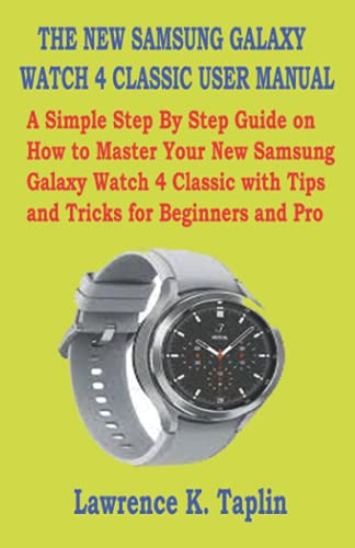 THE NEW SAMSUNG GALAXY WATCH 4 CLASSIC USER MANUAL: A Simple Step By Step Guide on How to Master Your New Samsung Galaxy Watch 4 Classic with Tips and Tricks for Beginners and Pro