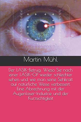 Der LASIK-Betrug: Wieso Sie nach einer LASIK-OP wieder schlechter sehen und wie man seine Sehkraft auf natürliche Weise verbessert. Eine Abrechnung mit der Augenlaser-Industrie und der Kurzsichtigkeit