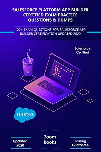 Salesforce Platform App Builder Certified Exam Practice Questions & Dumps: 100+ Exam Questions for Salesforce App Builder Certification Updated 2020