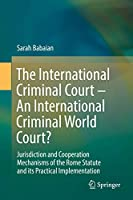 The International Criminal Court – An International Criminal World Court?: Jurisdiction and Cooperation Mechanisms of the Rome Statute and its Practical Implementation