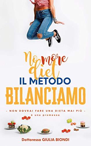 Il Metodo Bilanciamo: Non dovrai fare una dieta mai più, è una promessa (Il Metodo Bilanciamo della Dottoressa Giulia Biondi Vol. 1)