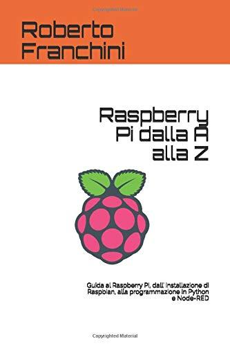 Raspberry Pi dalla A alla Z: Guida al Raspberry Pi, dall' installazione di Raspbian, alla programmazione in Python e Node-RED