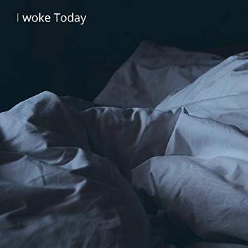 I woke Today